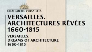Exposition : «Versailles. Architectures rêvées» jusqu'au 4 août 2019